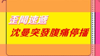 歪闻速递:沈曼突发腹痛停播!